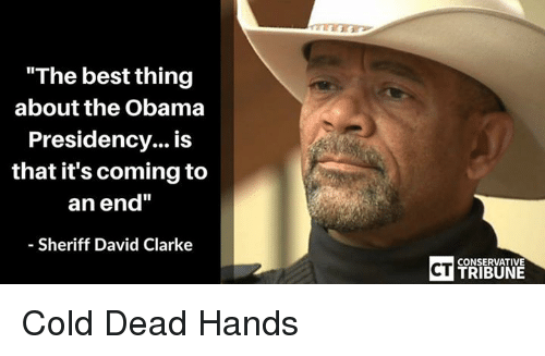 """David Clarke: """"The best thing  about the Obama  Presidency... is  that it's coming to  an end""""  Sheriff David Clarke  CT  CONSERVATIVE  TRIBUN Cold Dead Hands"""