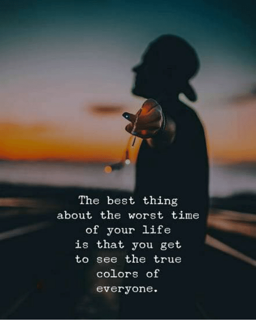Life, The Worst, and True: The best thing  about the worst time  of your life  is that you get  to see the true  colors of  everyone.