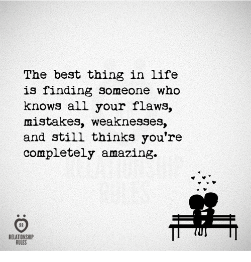 Life, Best, and Amazing: The best thing in life  is finding someone who  knows all your flaws,  mistakes, weaknesses,  and still thinks you're  completely amazing.  RELATIONSHIP  RULES