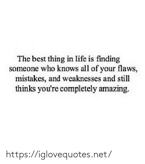 who knows: The best thing in life is finding  someone who knows all of your flaws,  mistakes, and weaknesses and still  thinks you're completely amazing. https://iglovequotes.net/