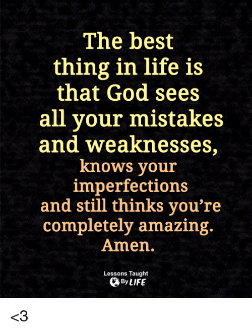 God, Life, and Memes: The best  thing in life is  that God sees  all your mistakes  and weaknesses,  knows your  imperfections  and still thinks you're  completely amazing.  Amen.  Lessons Taught  By <3