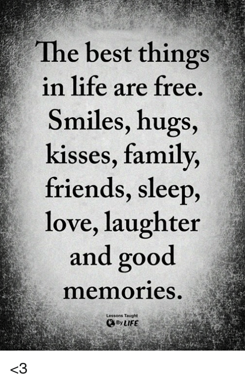 Family, Friends, and Life: The best things  in life are free  Smiles, hugs,  kisses, family,  friends, sleep,  love, laughter  and good  memories.  Lessons Taught  ByLIFE <3