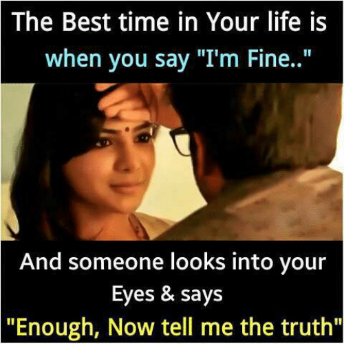 """Telled: The Best time in Your life is  when you say """"I'm Fine..""""  And someone looks into your  Eyes & says  """"Enough, Now tell me the truth"""""""