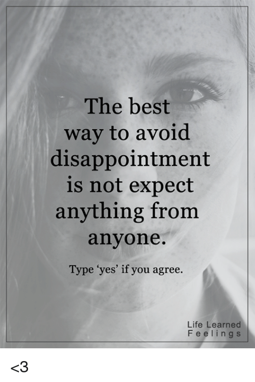 """disappoint: The best  way to avoid  disappointment  is not expect  anything from  anyone  Type """"yes' if you agree.  Life Learned  F e e l i n g s <3"""