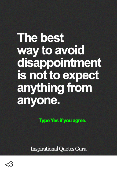 Memes, Best, and Quotes: The best  way to avoid  disappointment  is not to expect  anything from  anyone.  Type Yes if you agree.  Inspirational Quotes Guru <3