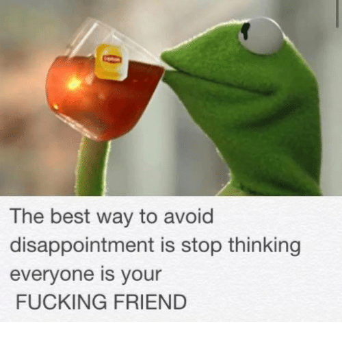 Disappointed: The best way to avoid  disappointment is stop thinking  everyone is your  FUCKING FRIEND