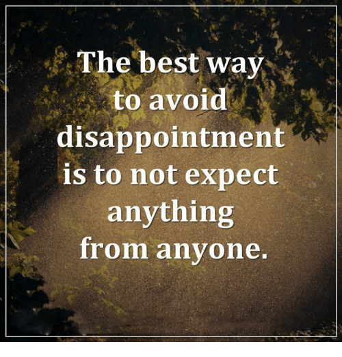 Disappointed: The best way  to avoid  disappointment  is to not expect  anything  from anyone.