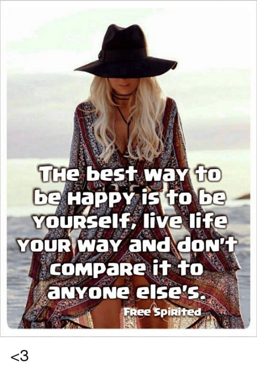 Memes, 🤖, and The Best: THe best WaY to  be HaPPY is to be  YOURSelf, live life  YOUR Way aNd doN't  COMPaRe it to  aNYONe else's.  FReespiRited <3