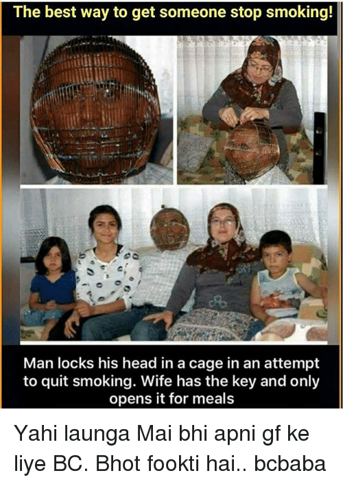 Head, Memes, and Smoking: The best way to get someone stop smoking!  Man locks his head in a cage in an attempt  to quit smoking. Wife has the key and only  opens it for meals Yahi launga Mai bhi apni gf ke liye BC. Bhot fookti hai.. bcbaba