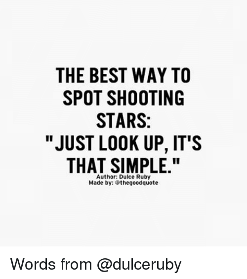 """shooting stars: THE BEST WAY TO  SPOT SHOOTING  STARS:  """"JUST LOOK UP, IT'S  THAT SIMPLE.""""  Author: Dulce Ruby  Made by: the good quote Words from @dulceruby"""
