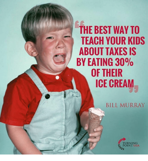 Memes, Taxes, and Best: THE BEST WAY TO  TEACH YOUR KIDS  ABOUT TAXES IS  BY EATING 3000  OF THEIR  ICE CREAM  BILL MURRAY  TURNING  POINT USA