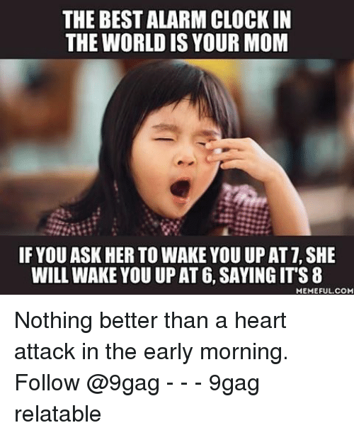 9gag, Memes, and At&t: THE BESTALARMCLOCKIN  THE WORLD IS YOUR MOM  IF YOU ASK HER TO WAKE YOU UP AT T, SHE  WILL WAKE YOU UP AT 6, SAYING ITS 8  MEMEFUL COM Nothing better than a heart attack in the early morning. Follow @9gag - - - 9gag relatable