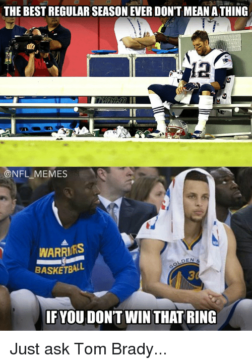 Basketball, Football, and Meme: THE BESTREGULAR SEASONEVER DON'T MEAN ATHING  NFL MEMES  WARRIRS  DEN s  BASKETBALL  IF YOU DON'T WIN THAT RING Just ask Tom Brady...