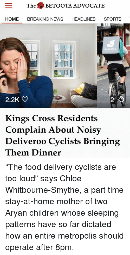 """Children, Food, and Memes: The BETOOTA ADVOCATE  E BREAKING NEWS  HOME BREAKING NEWS HEADLINES SPORTS  川  2.2K  2'0  Kings Cross Residents  Complain About Noisy  Deliveroo Cyclists Bringing  Them Dinner """"The food delivery cyclists are too loud"""" says Chloe Whitbourne-Smythe, a part time stay-at-home mother of two Aryan children whose sleeping patterns have so far dictated how an entire metropolis should operate after 8pm."""