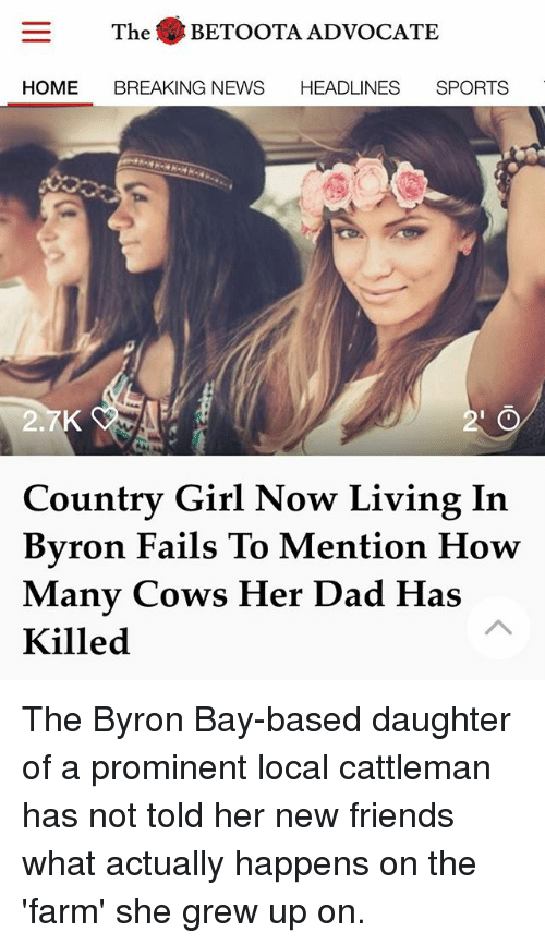 Dad, Friends, and Memes: The BETOOTA ADVOCATE  HOME BREAKING NEWS HEADLINES SPORTS  2  ntry Girl Now Living In  ou  Byron Fails To Mention How  Manv Cows Her Dad Has  Killed The Byron Bay-based daughter of a prominent local cattleman has not told her new friends what actually happens on the 'farm' she grew up on.