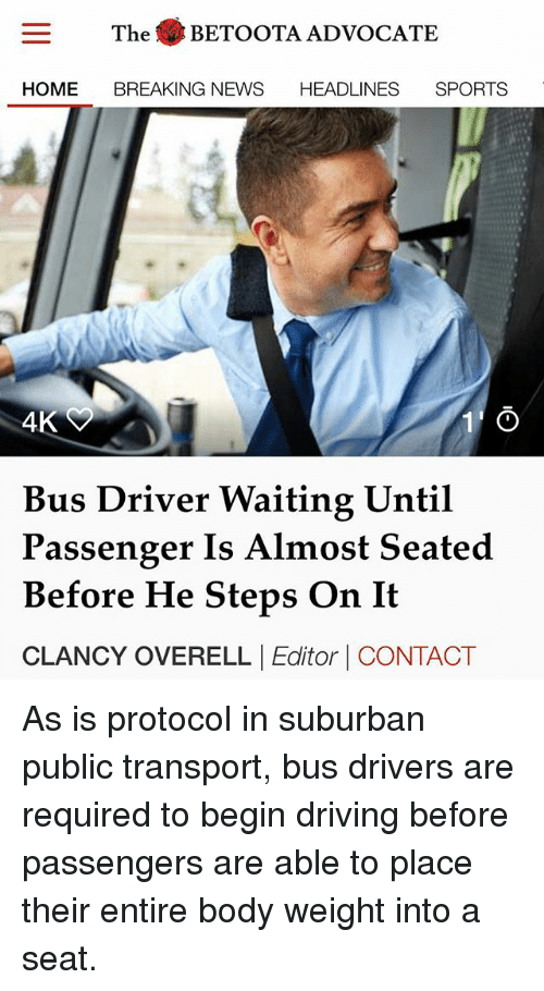 Driving, Memes, and News: The BETOOTA ADVOCATE  HOME BREAKING NEWS HEADLINES SPORTS  4K  Bus Driver Waiting Until  Passenger Is Almost Seated  Before He Steps On It  CLANCY OVERELL |Editor | CONTACT As is protocol in suburban public transport, bus drivers are required to begin driving before passengers are able to place their entire body weight into a seat.