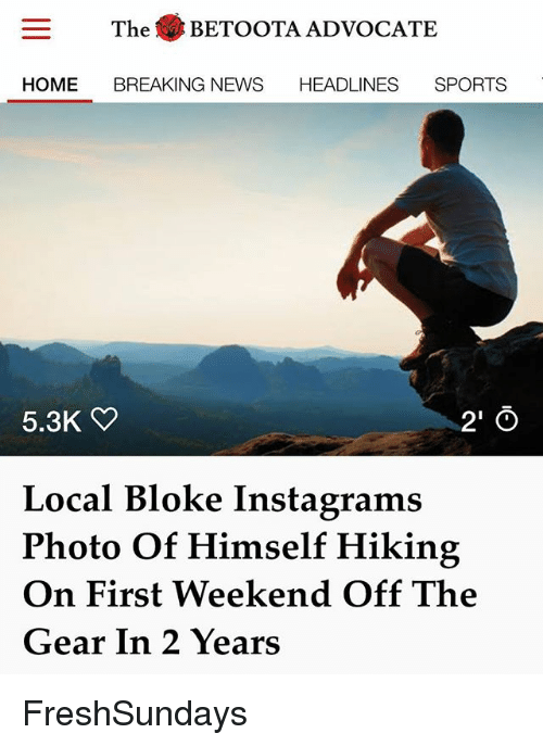 Memes, News, and Sports: The .BETOOTA ADVOCATE  HOME BREAKING NEWS HEADLINES SPORTS  5.3K  2' O  Local Bloke Instagrams  Photo Of Himself Hiking  On First Weekend Off The  Gear In 2 Years FreshSundays