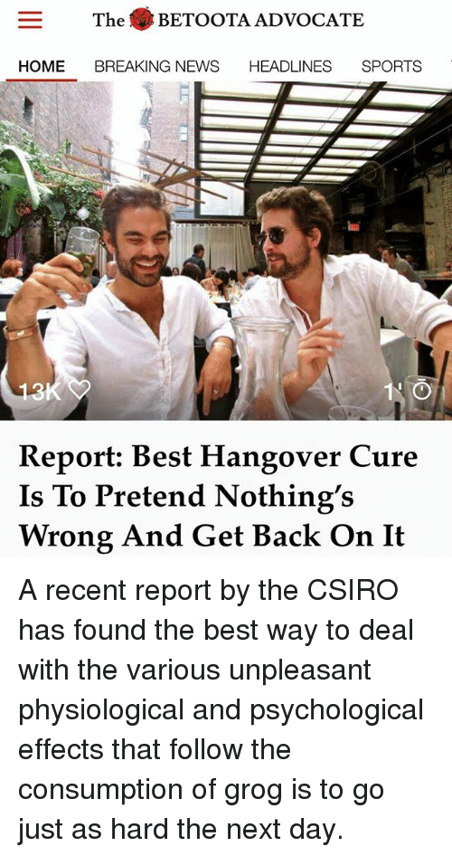 Memes, News, and Sports: The BETOOTA ADVOCATE  HOME BREAKING NEWS HEADLINES SPORTS  Report: Best Hangover Cure  Is To Pretend Nothing's  Wrong And Get Back On It A recent report by the CSIRO has found the best way to deal with the various unpleasant physiological and psychological effects that follow the consumption of grog is to go just as hard the next day.