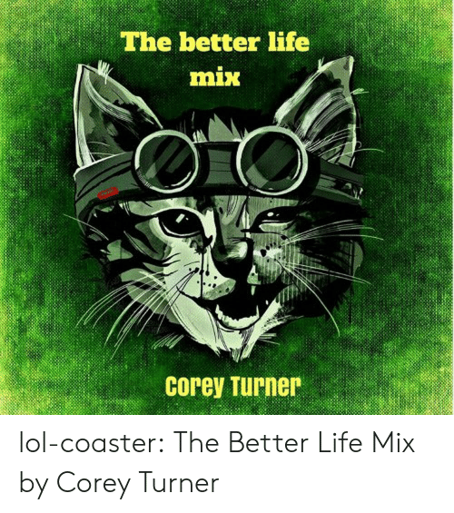 Turners: The better life  mix  Corey Turner lol-coaster:  The Better Life Mix by Corey Turner