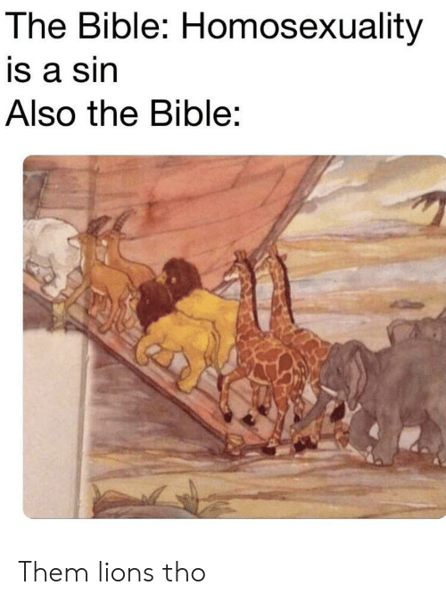 Homosexuality: The Bible: Homosexuality  is a sin  Also the Bible: Them lions tho