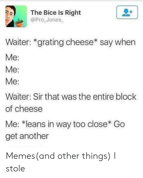Say When: The Bice Is Right  @Pro Jones  Waiter: *grating cheese* say when  Ме:  Me:  Ме:  Waiter: Sir that was the entire block  of cheese  Me: *leans in way too close* Go  get another Memes(and other things) I stole