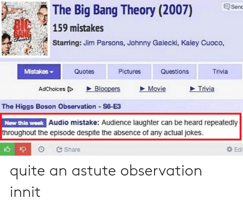 The Big Bang Theory: The Big Bang Theory (2007) en  159 mistakes  Starring: Jim Parsons, Johnny Galecki, Kaley Cuoco,  MistakeS  Quotes  Pictures  Questions  Trivia  AdChoices D Bloopers Movie  Trivia  The Higgs Boson Observation S6-E3  New this week Audio mistake: Audience laughter can be heard repeatedly  throughout the episode despite the absence of any actual jokes.  Share  Edi quite an astute observation innit