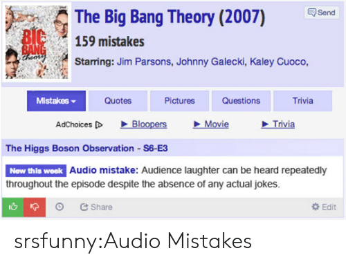 Big Bang Theory: The Big Bang Theory (2007) Send  159 mistakes  Starring: Jim Parsons, Johnny Galecki, Kaley Cuoco,  Mistakes ▼  Quotes  Pictures  Questions  Trivia  AdChoices [D  、Bloopers  Movie  Trivia  The Higgs Boson Observation S6 E3  New thls week  Audio mistake: Audience laughter can be heard repeatedly  throughout the episode despite the absence of any actual jokes.  O Share  Edit srsfunny:Audio Mistakes