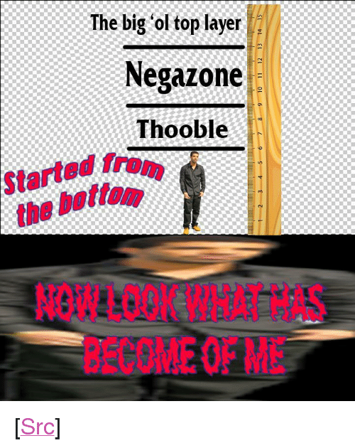 """started from the bottom: The big 'ol top layer  Negazone  Thooble  Started from  the bottom.  NOWLOOK WHAT HAS  BECOMEOFMiE <p>[<a href=""""https://www.reddit.com/r/surrealmemes/comments/8bdw8d/layers_of_the_mind/"""">Src</a>]</p>"""