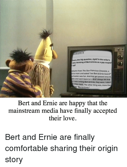 "Comfortable, Love, and Happy: the big question, right? In the writers  you thinking of Bert& Ernie as a gay couple?  up?  olumn from The San Francisco Chronicle, a  to mom and asked ""are Bert & Ernie lovers?  hooler was fun. And that got passed around  and went back to it. And I always felt that  was writing Bert &Ernie, they were. I didn't  os ""Bert & Ernie.  ualize them. The other thing was, more than  Bert and Ernie are happy that the  mainstream media have finally accepted  their love."