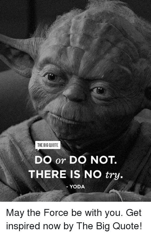 do or do not there is no try: THE BIG QUOTE  DO or DO NOT  THERE IS NO try.  YODA May the Force be with you. Get inspired now by The Big Quote!