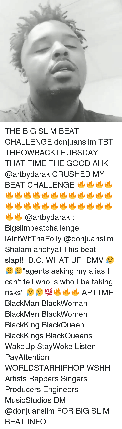 "Dmv, Memes, and Tbt: THE BIG SLIM BEAT CHALLENGE donjuanslim TBT THROWBACKTHURSDAY THAT TIME THE GOOD AHK @artbydarak CRUSHED MY BEAT CHALLENGE 🔥🔥🔥🔥🔥🔥🔥🔥🔥🔥🔥🔥🔥🔥🔥🔥🔥🔥🔥🔥🔥🔥🔥🔥🔥🔥🔥🔥🔥🔥 @artbydarak : Bigslimbeatchallenge iAintWitThaFolly @donjuanslim Shalam ahchya! This beat slap!!! D.C. WHAT UP! DMV 😥😥😥""agents asking my alias I can't tell who is who I be taking risks"" 😥😥💯🔥🔥🔥 APTTMH BlackMan BlackWoman BlackMen BlackWomen BlackKing BlackQueen BlackKings BlackQueens WakeUp StayWoke Listen PayAttention WORLDSTARHIPHOP WSHH Artists Rappers Singers Producers Engineers MusicStudios DM @donjuanslim FOR BIG SLIM BEAT INFO"