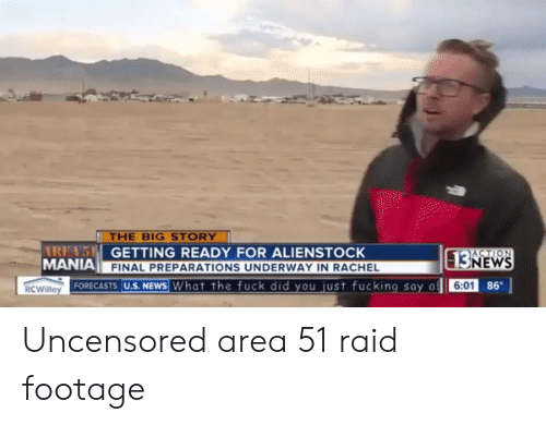 Uncensored: THE BIG STORY  AREA'S GETTING READY FOR ALIENSTOCK  MANIA  ACTION  13NEWS  FINAL PREPARATIONS UNDERWAY IN RACHEL  FORECASTS U.S. NEWS What the fuck did you just fucking say a  86  6:01  RCWilley Uncensored area 51 raid footage