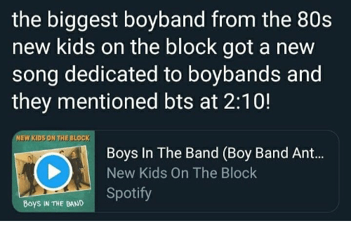 new kids on the block: the biggest boyband from the 80s  new kids on the block got a new  song dedicated to boybands and  they mentioned bts at 2:10!  NEW KIDS ON THE BLOCK  Boys In The Band (Boy Band Ant...  New Kids On The Block  Boys IN THE BAND Spotify