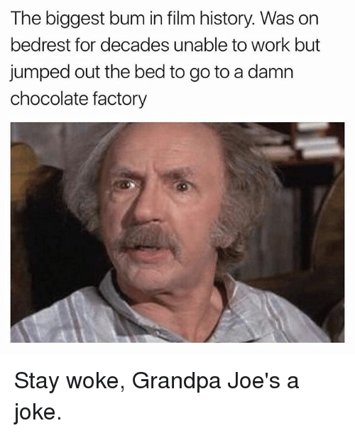 Funny, Work, and Grandpa: The biggest bum in film history. Was on  bedrest for decades unable to work but  jumped out the bed to go to a damn  chocolate factory Stay woke, Grandpa Joe's a joke.