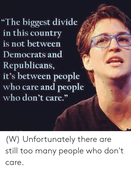 """republicans: """"The biggest divide  in this country  is not between  Democrats and  Republicans,  it's between people  who care and people  who don't care."""" (W) Unfortunately there are still too many people who don't care."""