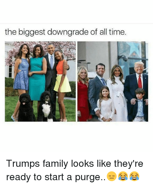 Family, Memes, and Time: the biggest downgrade of all time. Trumps family looks like they're ready to start a purge..😑😂😂