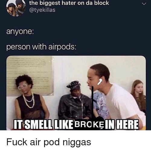 hater: the biggest hater on da block  @tyekillas  anyone  person with airpods:  ITSMELLLIKE BROKE IN  HERE Fuck air pod niggas