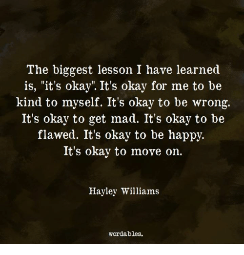 "Okay, Mad, and Hayley Williams: The biggest lesson I have learned  is, ""it's okay"". It's okay for me to be  kind to myself. It's okay to be wrong,.  It's okay to get mad. It's okay to be  flawed. It's okay to be happjy.  It's okay to move on.  Hayley Williams  wordables."