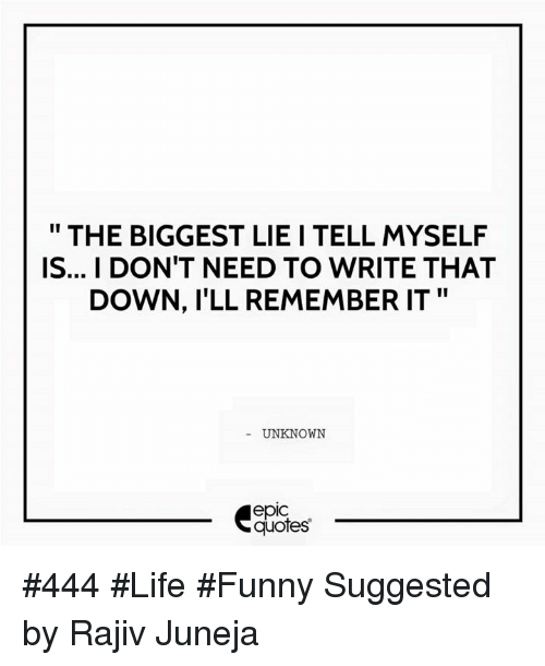 """Life Funny: THE BIGGEST LIE I TELL MYSELF  IS... I DON'T NEED TO WRITE THAT  DOWN, ILL REMEMBER IT""""  UNKNOWN  quotes #444 #Life #Funny Suggested by Rajiv Juneja"""