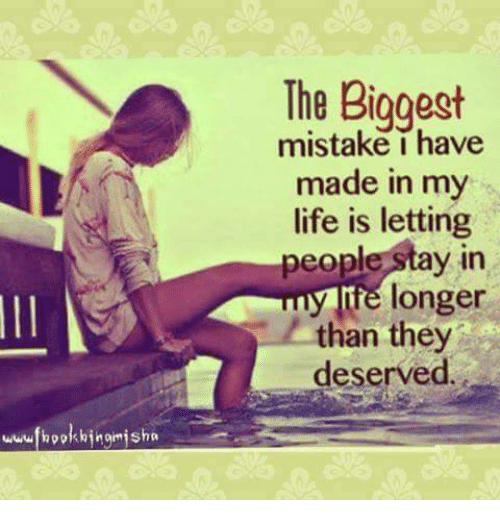 Life: The Biggest  mistake i have  made in my  life is letting  people Stay in  fe longer  than they  deserved