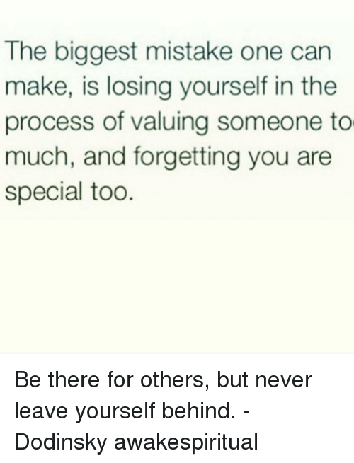 you are special: The biggest mistake one can  make, is losing yourself in the  process of valuing someone to  much, and forgetting you are  special too Be there for others, but never leave yourself behind. - Dodinsky awakespiritual