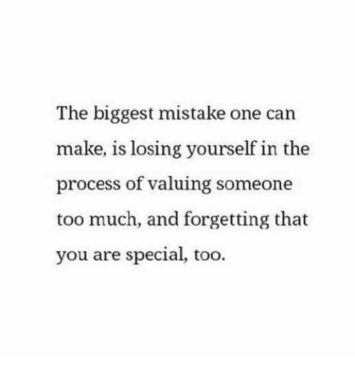you are special: The biggest mistake one can  make, is losing yourself in the  process of valuing someone  too much, and forgetting that  you are special, too.