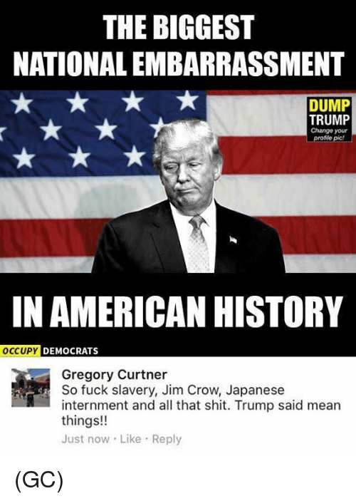 Memes, Shit, and American: THE BIGGEST  NATIONALEMBARRASSMENT  DUMP  TRUMP  Change your  profile pic!  IN AMERICAN HISTORY  OCCUPY  DEMOCRATS  Gregory Curtner  So fuck slavery, Jim Crow, Japanese  internment and all that shit. Trump said mean  things!!  Just now Like Reply (GC)