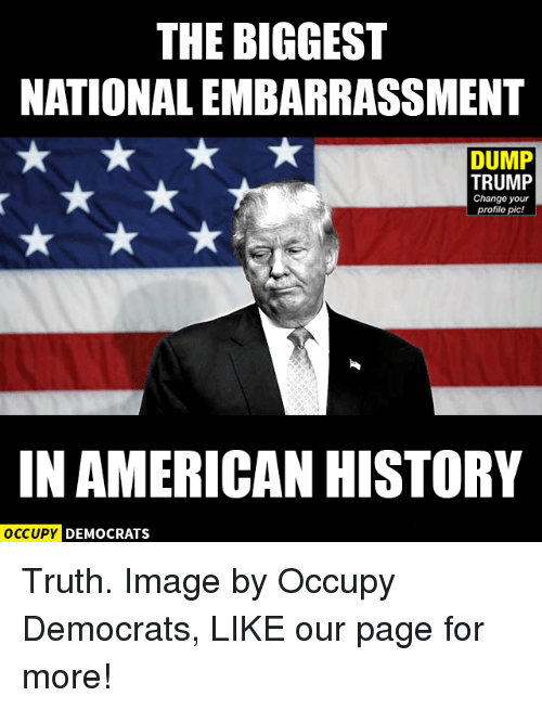 Dump Trump: THE BIGGEST  NATIONALEMBARRASSMENT  DUMP  TRUMP  Change your  profile pic!  IN AMERICAN HISTORY  OCCUPY DEMOCRATS Truth.  Image by Occupy Democrats, LIKE our page for more!