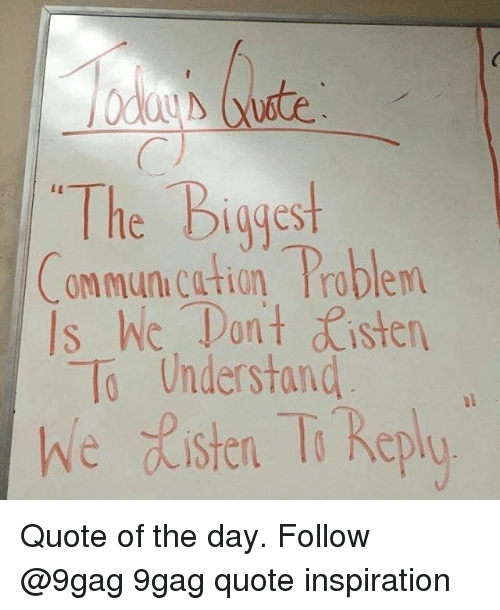 Tant: The Biggest  ommun.cation Problem  Is hic. Tan't sten  To Understand  we ste T Replo Quote of the day. Follow @9gag 9gag quote inspiration