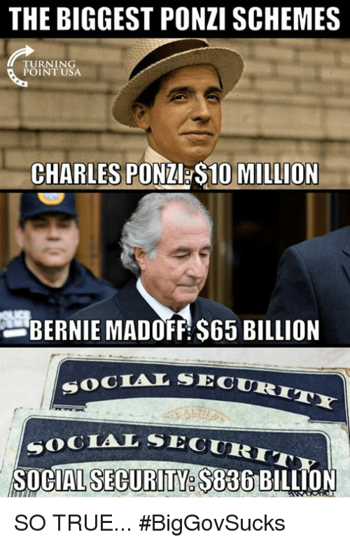 social security: THE BIGGEST PONZI SCHEMES  TURNING  POINT USA  CHARLES PONZ S10 MILLION  BERNIE MADOFF $65 BILLION  SECURITY  SOCTAL SEC  SEGURIT  SOGIAL SE  SOCIAL SECURITY. $836 SO TRUE... #BigGovSucks