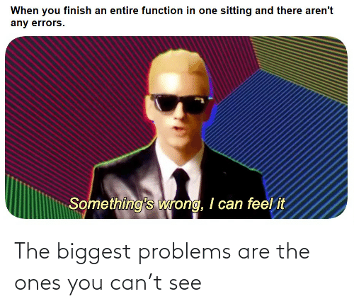 problems: The biggest problems are the ones you can't see