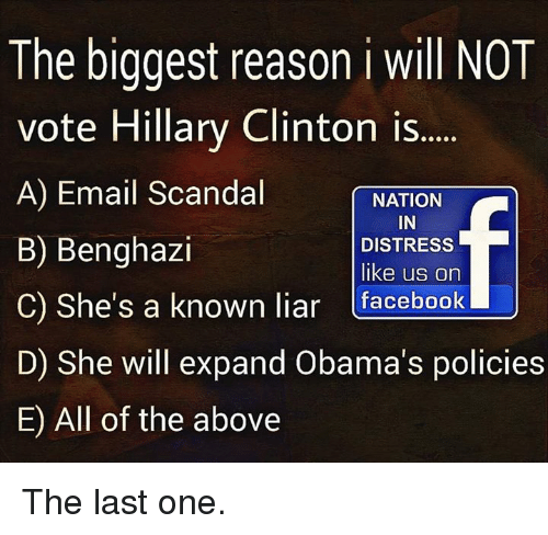 Vote Hillary: The biggest reason i will NOT  vote Hillary Clinton is  A) Email Scandal  NATION  IN  B) Benghazi  DISTRESS  like us on  C) She's a known liar  facebook  U  D) She will expand Obama's policies  E) All of the above The last one.