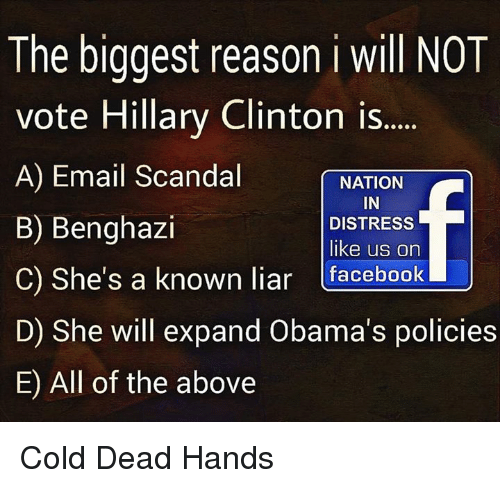 Vote Hillary: The biggest reason i will NOT  vote Hillary Clinton is  A) Email Scandal  NATION  IN  B) Benghazi  DISTRESS  like us on  C) She's a known liar  facebook  U  D) She will expand Obama's policies  E) All of the above Cold Dead Hands