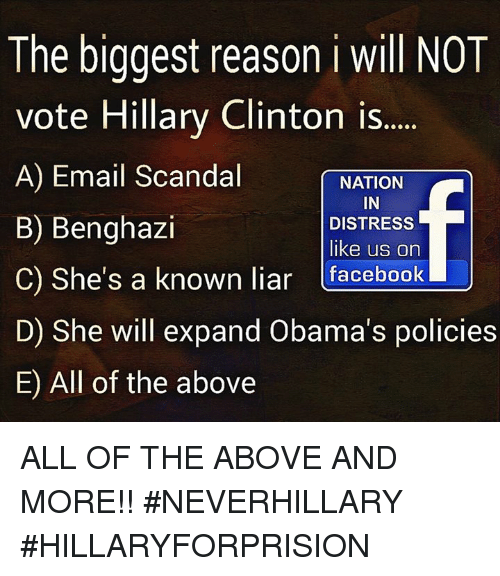 Vote Hillary: The biggest reason i will NOT  vote Hillary Clinton is.....  A) Email Scandal  NATION  IN  B) Benghazi  DISTRESS  like us on  C) She's a known liar  facebook  U  D) She will expand Obama's policies  E All of the above ALL OF THE ABOVE AND MORE!! #NEVERHILLARY #HILLARYFORPRISION